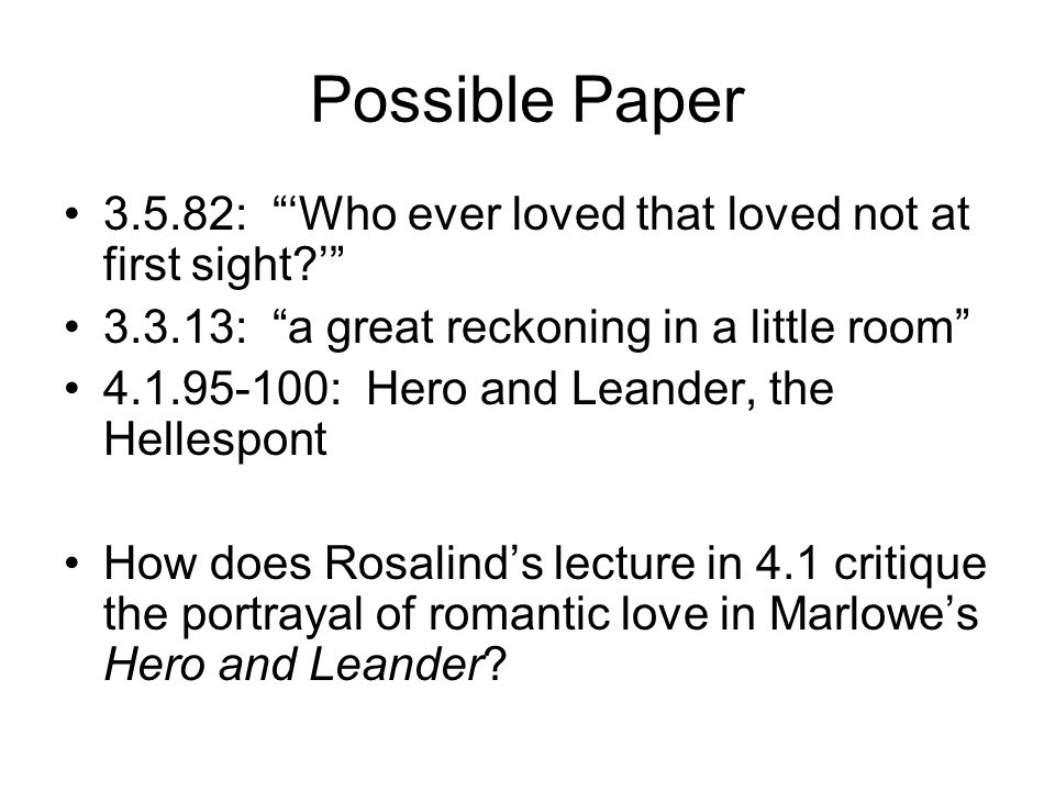 "Possible Paper 3.5.82: ""'Who ever loved that loved not at first sight?'"" 3.3.13: ""a great reckoning in a little room"" 4.1.95-100: Hero and Leander, th"