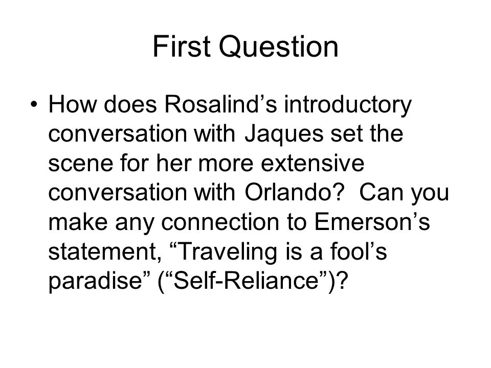 First Question How does Rosalind's introductory conversation with Jaques set the scene for her more extensive conversation with Orlando? Can you make