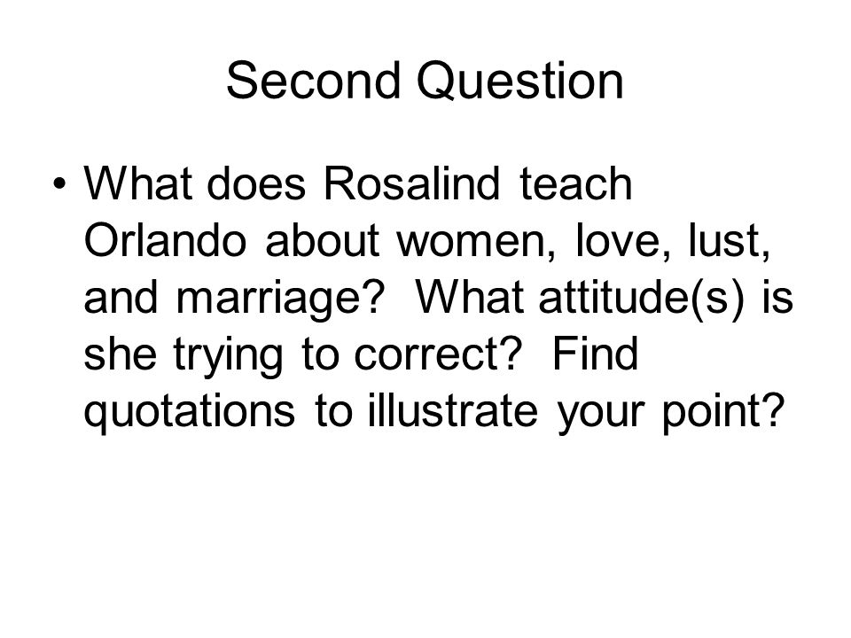 Second Question What does Rosalind teach Orlando about women, love, lust, and marriage? What attitude(s) is she trying to correct? Find quotations to