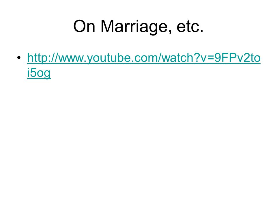 On Marriage, etc. http://www.youtube.com/watch?v=9FPv2to i5oghttp://www.youtube.com/watch?v=9FPv2to i5og
