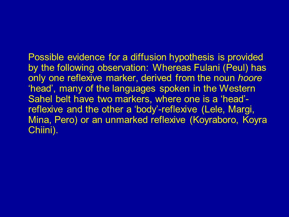 Possible evidence for a diffusion hypothesis is provided by the following observation: Whereas Fulani (Peul) has only one reflexive marker, derived from the noun hoore 'head', many of the languages spoken in the Western Sahel belt have two markers, where one is a 'head'- reflexive and the other a 'body'-reflexive (Lele, Margi, Mina, Pero) or an unmarked reflexive (Koyraboro, Koyra Chiini).
