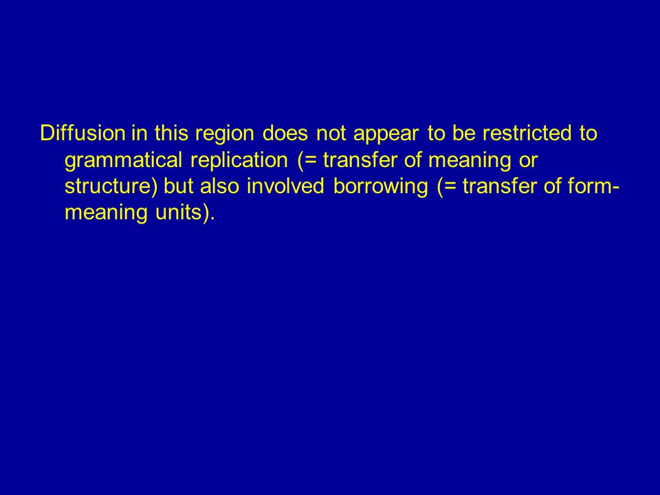 Diffusion in this region does not appear to be restricted to grammatical replication (= transfer of meaning or structure) but also involved borrowing (= transfer of form- meaning units).