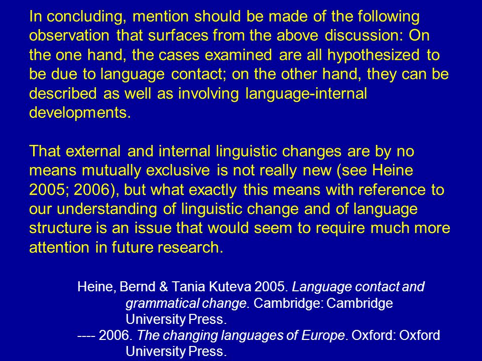In concluding, mention should be made of the following observation that surfaces from the above discussion: On the one hand, the cases examined are all hypothesized to be due to language contact; on the other hand, they can be described as well as involving language-internal developments.