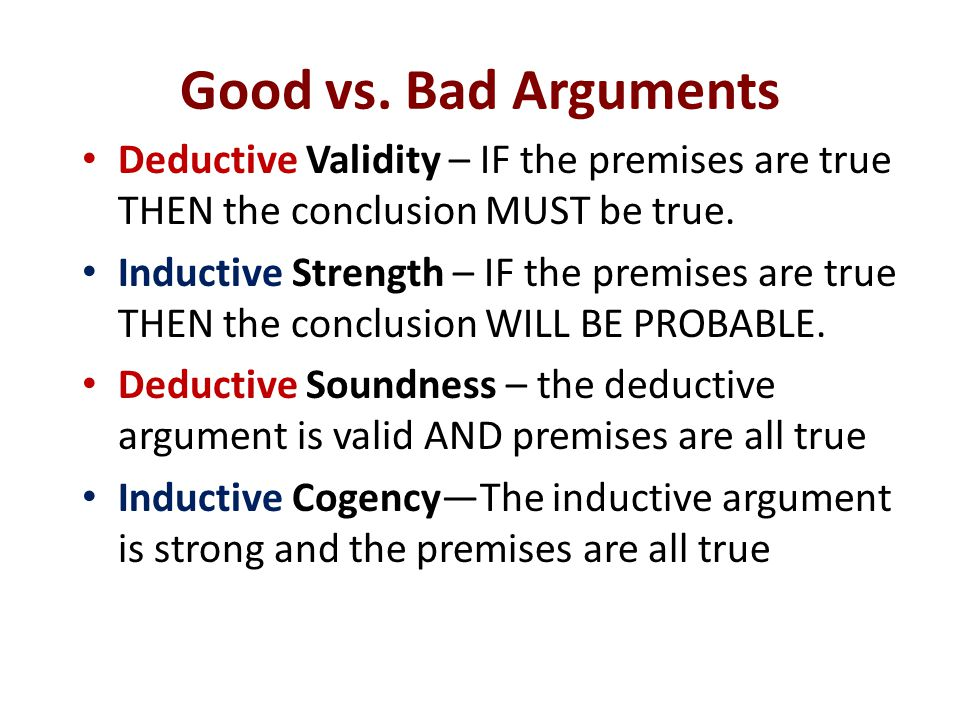 Good vs. Bad Arguments Deductive Validity – IF the premises are true THEN the conclusion MUST be true. Inductive Strength – IF the premises are true T