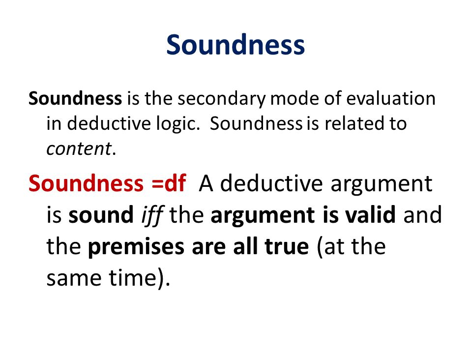 Soundness Soundness is the secondary mode of evaluation in deductive logic.