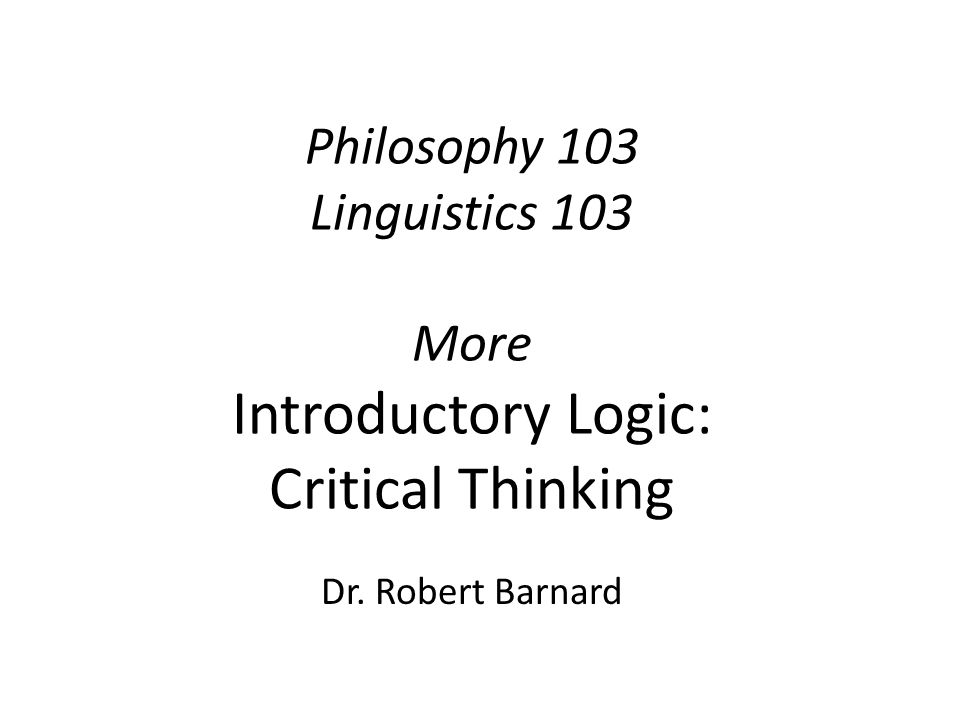 Philosophy 103 Linguistics 103 More Introductory Logic: Critical Thinking Dr. Robert Barnard