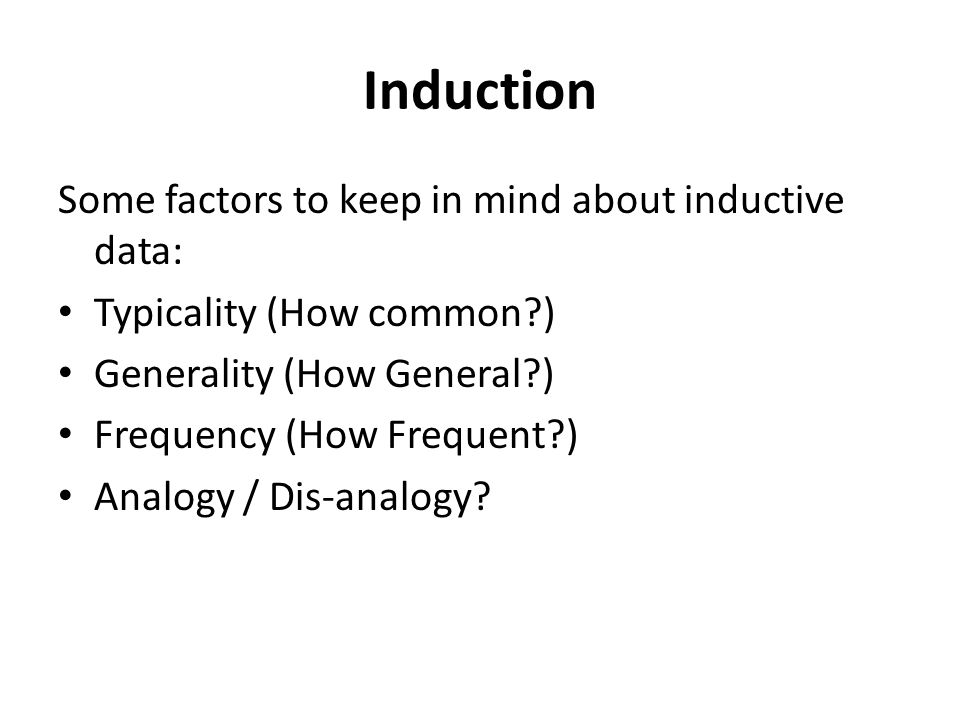Induction Some factors to keep in mind about inductive data: Typicality (How common?) Generality (How General?) Frequency (How Frequent?) Analogy / Dis-analogy?