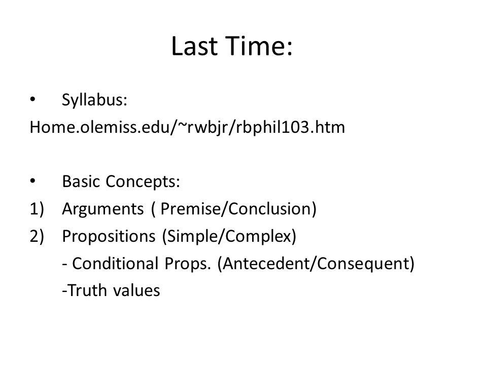 Last Time: Syllabus: Home.olemiss.edu/~rwbjr/rbphil103.htm Basic Concepts: 1)Arguments ( Premise/Conclusion) 2)Propositions (Simple/Complex) - Conditi