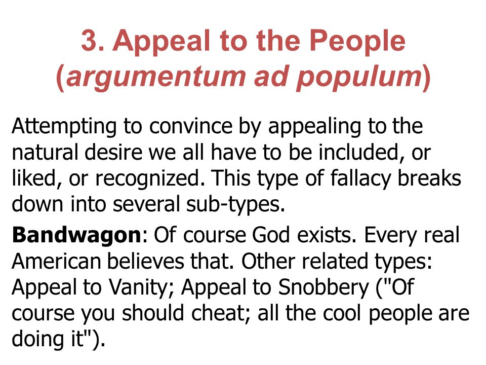3. Appeal to the People (argumentum ad populum) Attempting to convince by appealing to the natural desire we all have to be included, or liked, or rec