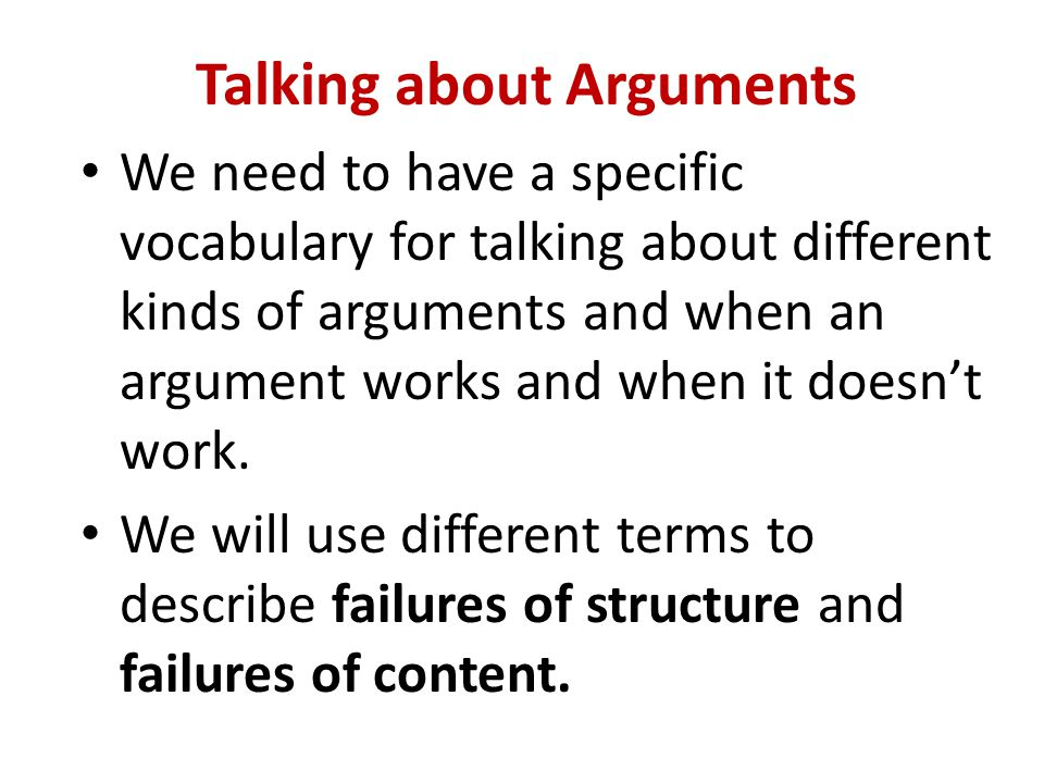 Talking about Arguments We need to have a specific vocabulary for talking about different kinds of arguments and when an argument works and when it doesn't work.