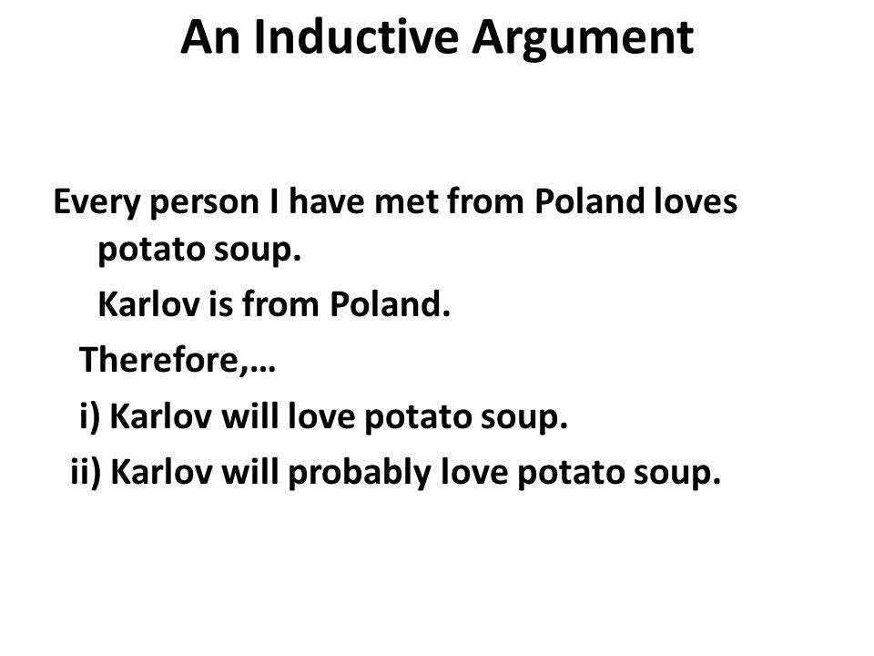 An Inductive Argument Every person I have met from Poland loves potato soup.