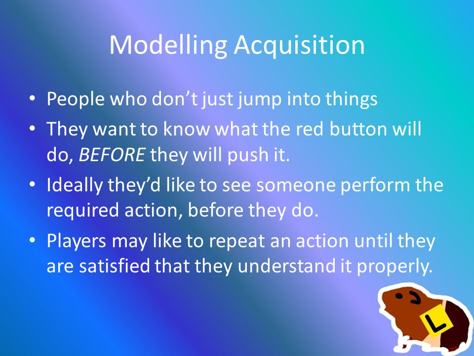 Modelling Acquisition People who don't just jump into things They want to know what the red button will do, BEFORE they will push it.