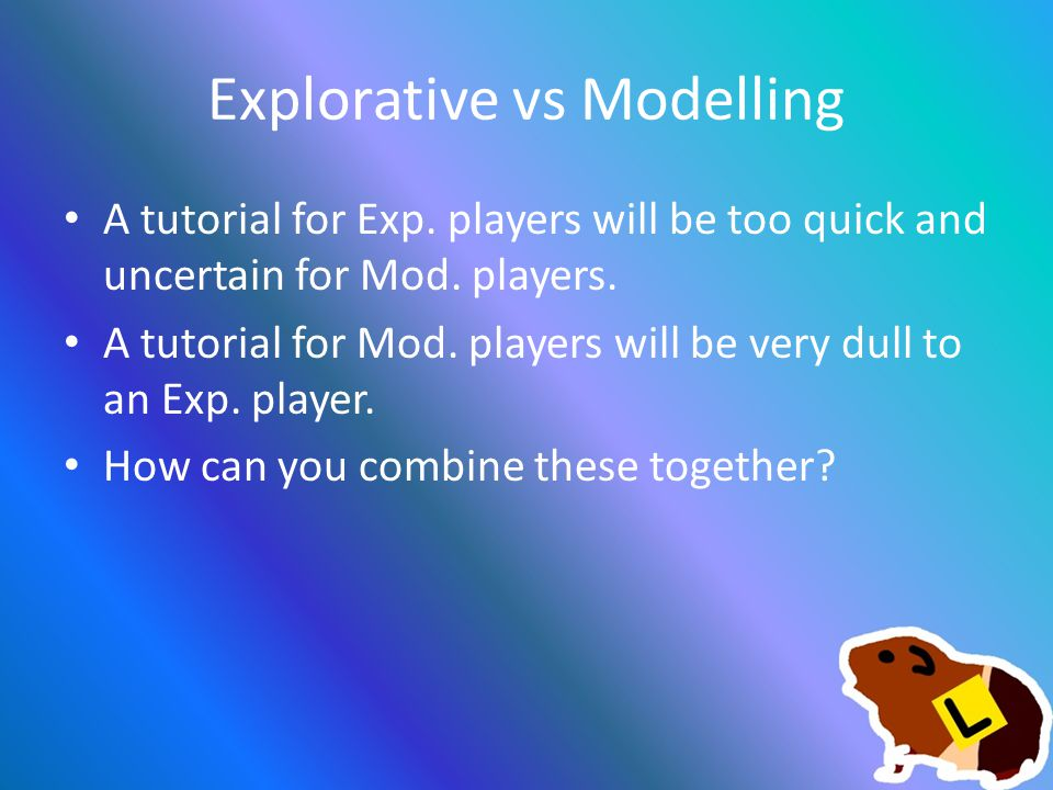Explorative vs Modelling A tutorial for Exp. players will be too quick and uncertain for Mod.