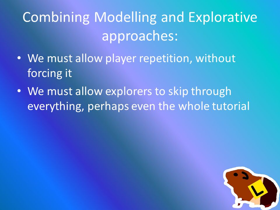 Combining Modelling and Explorative approaches: We must allow player repetition, without forcing it We must allow explorers to skip through everything, perhaps even the whole tutorial