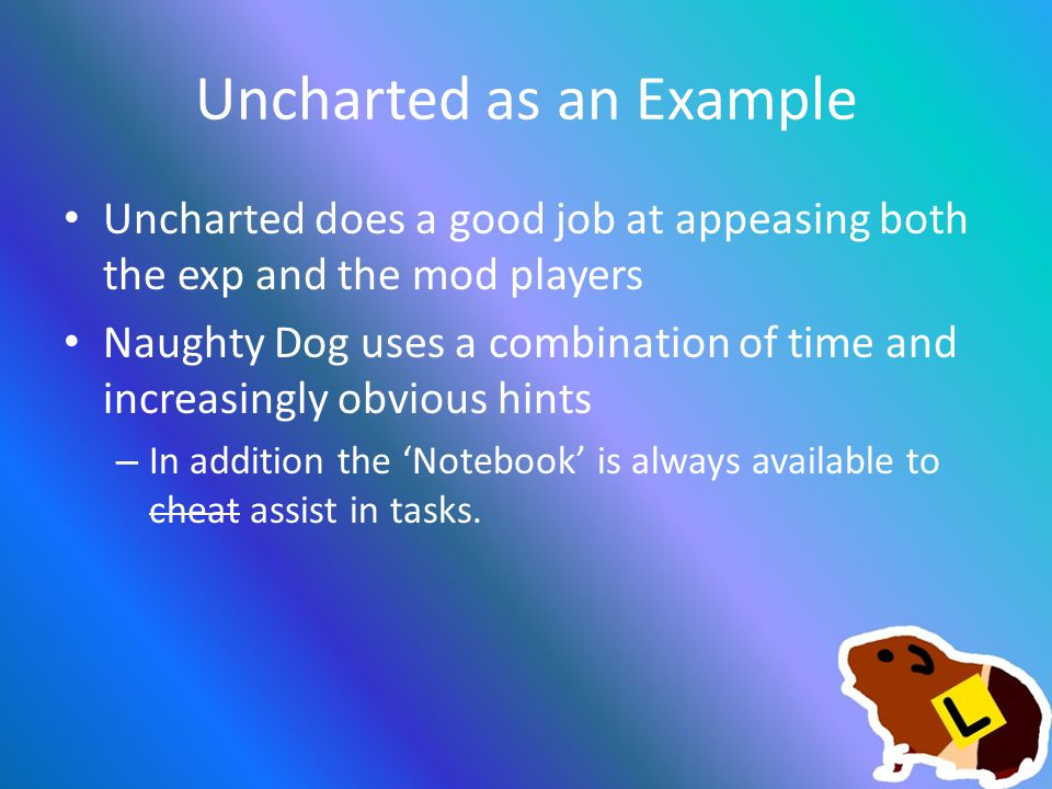 Uncharted as an Example Uncharted does a good job at appeasing both the exp and the mod players Naughty Dog uses a combination of time and increasingly obvious hints – In addition the 'Notebook' is always available to cheat assist in tasks.