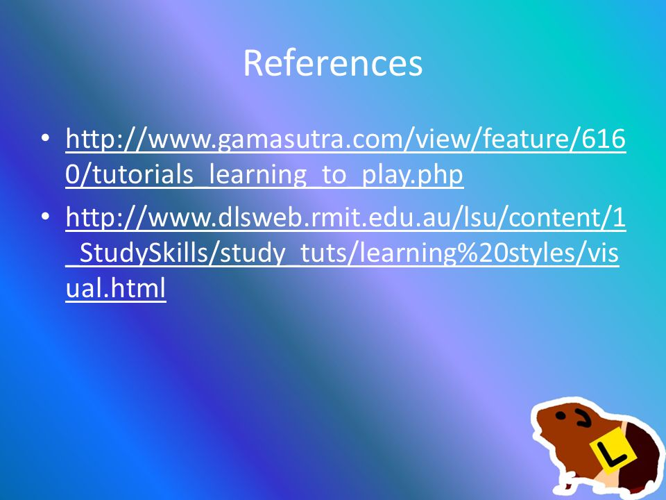 References http://www.gamasutra.com/view/feature/616 0/tutorials_learning_to_play.php http://www.gamasutra.com/view/feature/616 0/tutorials_learning_to_play.php http://www.dlsweb.rmit.edu.au/lsu/content/1 _StudySkills/study_tuts/learning%20styles/vis ual.html http://www.dlsweb.rmit.edu.au/lsu/content/1 _StudySkills/study_tuts/learning%20styles/vis ual.html