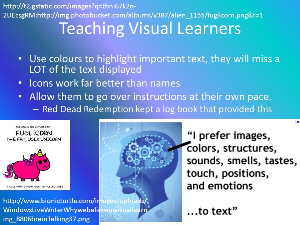 Teaching Visual Learners Use colours to highlight important text, they will miss a LOT of the text displayed Icons work far better than names Allow them to go over instructions at their own pace.