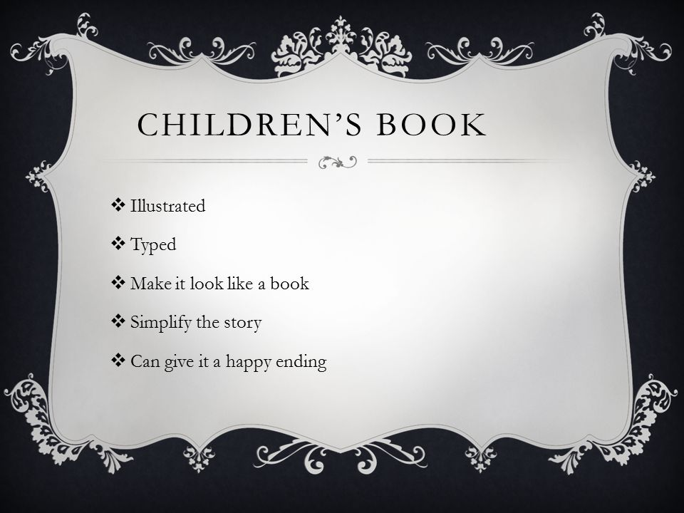 CHILDREN'S BOOK  Illustrated  Typed  Make it look like a book  Simplify the story  Can give it a happy ending