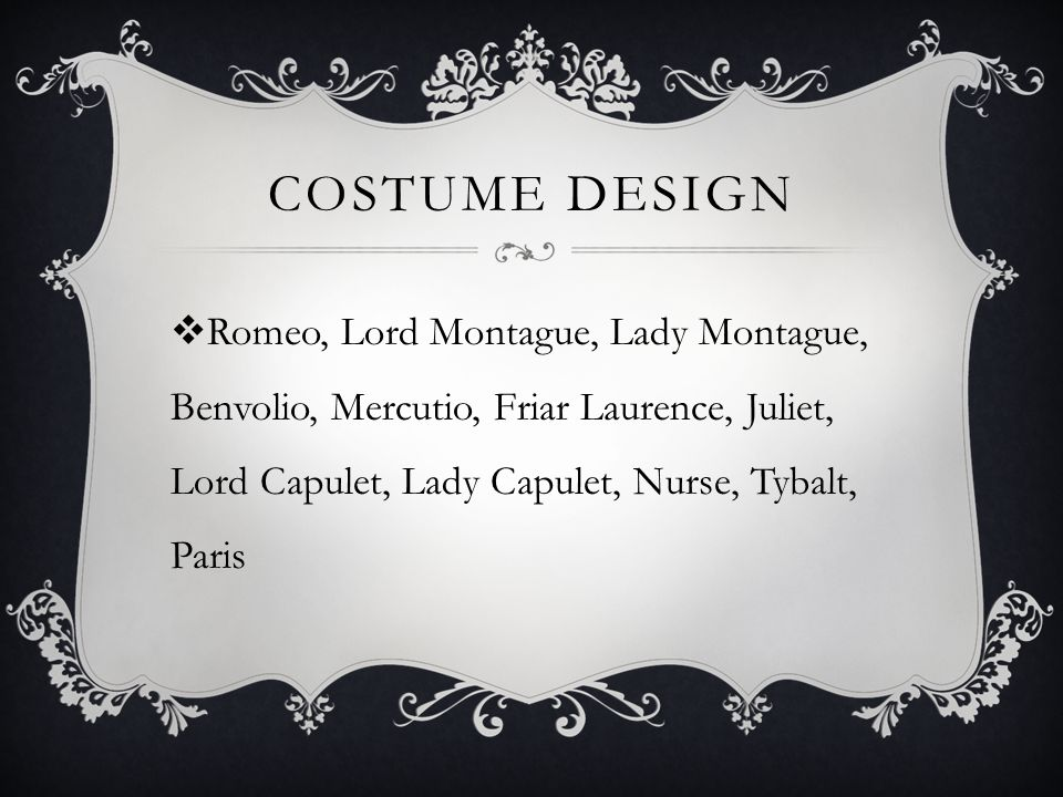 COSTUME DESIGN  Romeo, Lord Montague, Lady Montague, Benvolio, Mercutio, Friar Laurence, Juliet, Lord Capulet, Lady Capulet, Nurse, Tybalt, Paris