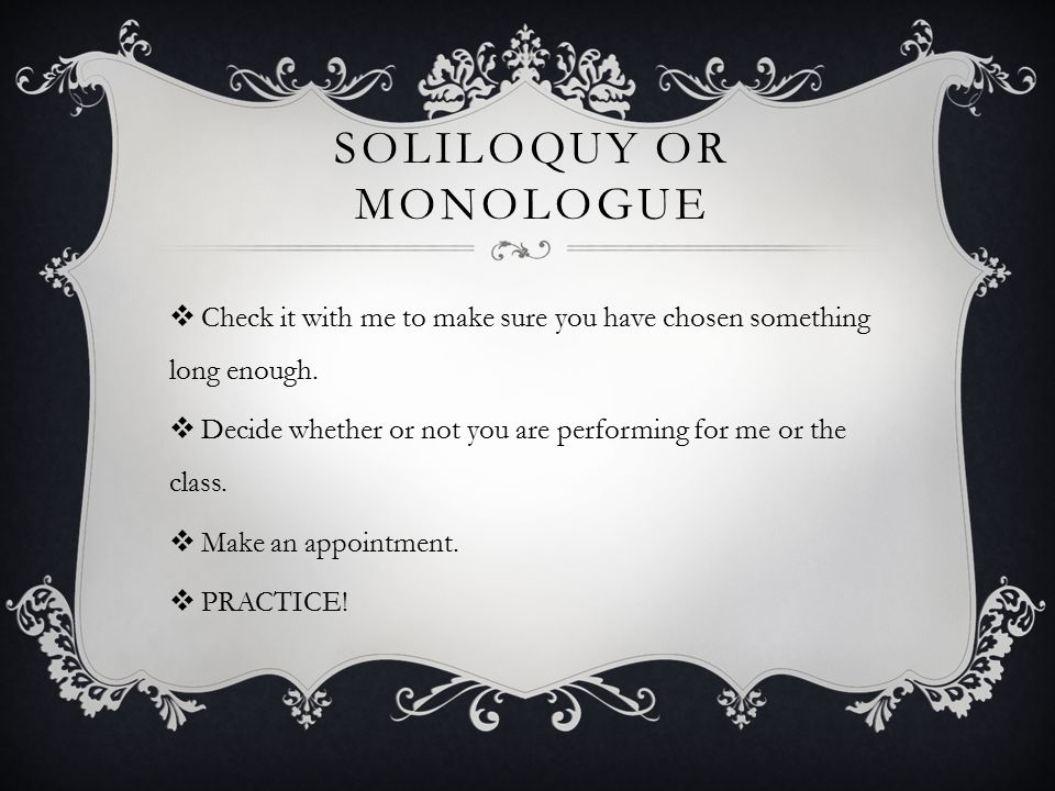 SOLILOQUY OR MONOLOGUE  Check it with me to make sure you have chosen something long enough.