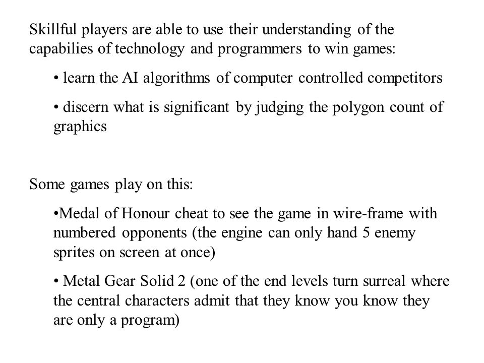 Skillful players are able to use their understanding of the capabilies of technology and programmers to win games: learn the AI algorithms of computer controlled competitors discern what is significant by judging the polygon count of graphics Some games play on this: Medal of Honour cheat to see the game in wire-frame with numbered opponents (the engine can only hand 5 enemy sprites on screen at once) Metal Gear Solid 2 (one of the end levels turn surreal where the central characters admit that they know you know they are only a program)
