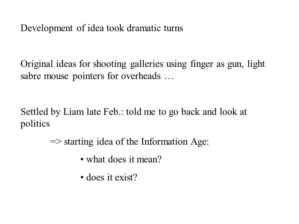Development of idea took dramatic turns Original ideas for shooting galleries using finger as gun, light sabre mouse pointers for overheads … Settled by Liam late Feb.: told me to go back and look at politics => starting idea of the Information Age: what does it mean.