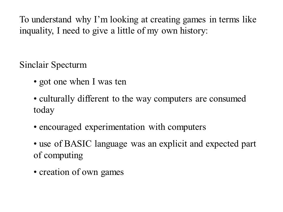 To understand why I'm looking at creating games in terms like inquality, I need to give a little of my own history: Sinclair Specturm got one when I was ten culturally different to the way computers are consumed today encouraged experimentation with computers use of BASIC language was an explicit and expected part of computing creation of own games