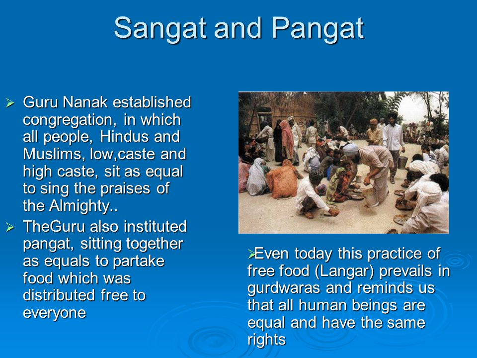 Sangat and Pangat  Guru Nanak established congregation, in which all people, Hindus and Muslims, low,caste and high caste, sit as equal to sing the praises of the Almighty..