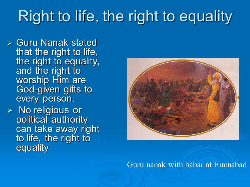 Right to life, the right to equality  Guru Nanak stated that the right to life, the right to equality, and the right to worship Him are God ‑ given gifts to every person.