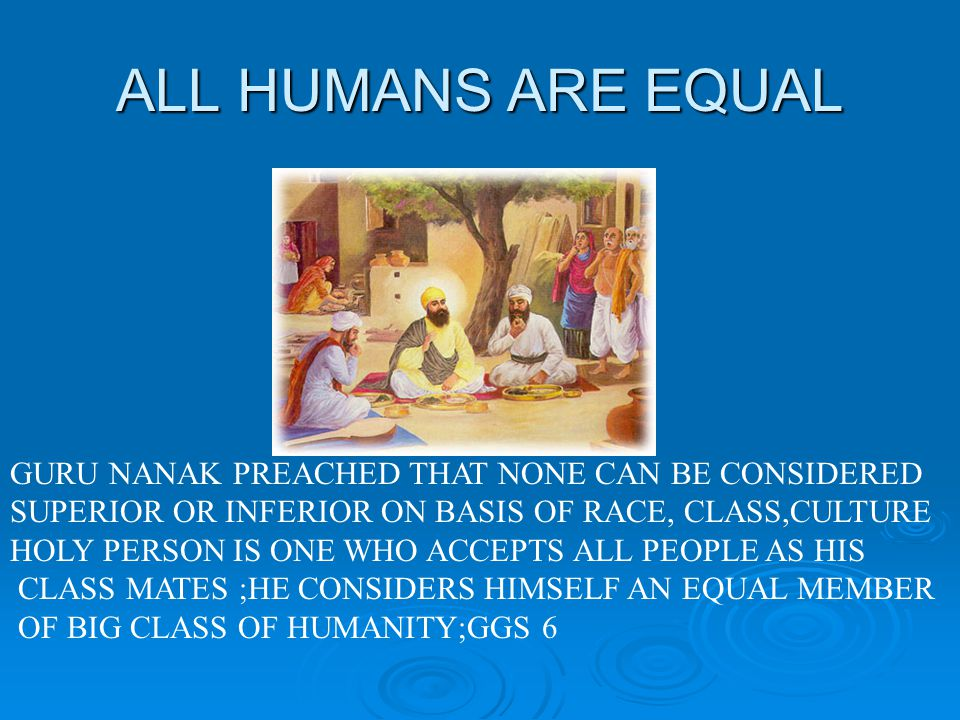 ALL HUMANS ARE EQUAL GURU NANAK PREACHED THAT NONE CAN BE CONSIDERED SUPERIOR OR INFERIOR ON BASIS OF RACE, CLASS,CULTURE HOLY PERSON IS ONE WHO ACCEPTS ALL PEOPLE AS HIS CLASS MATES ;HE CONSIDERS HIMSELF AN EQUAL MEMBER OF BIG CLASS OF HUMANITY;GGS 6