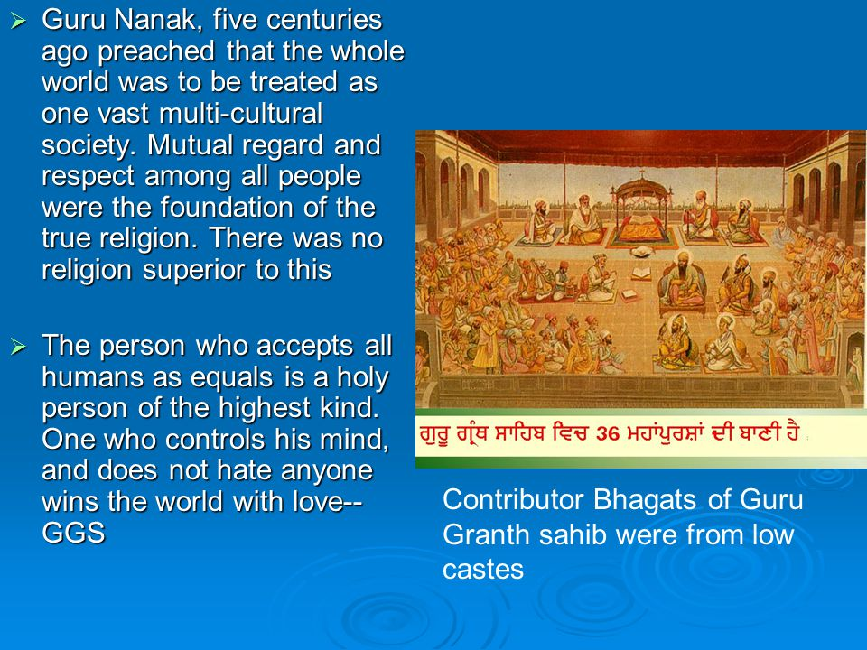  Guru Nanak, five centuries ago preached that the whole world was to be treated as one vast multi ‑ cultural society.