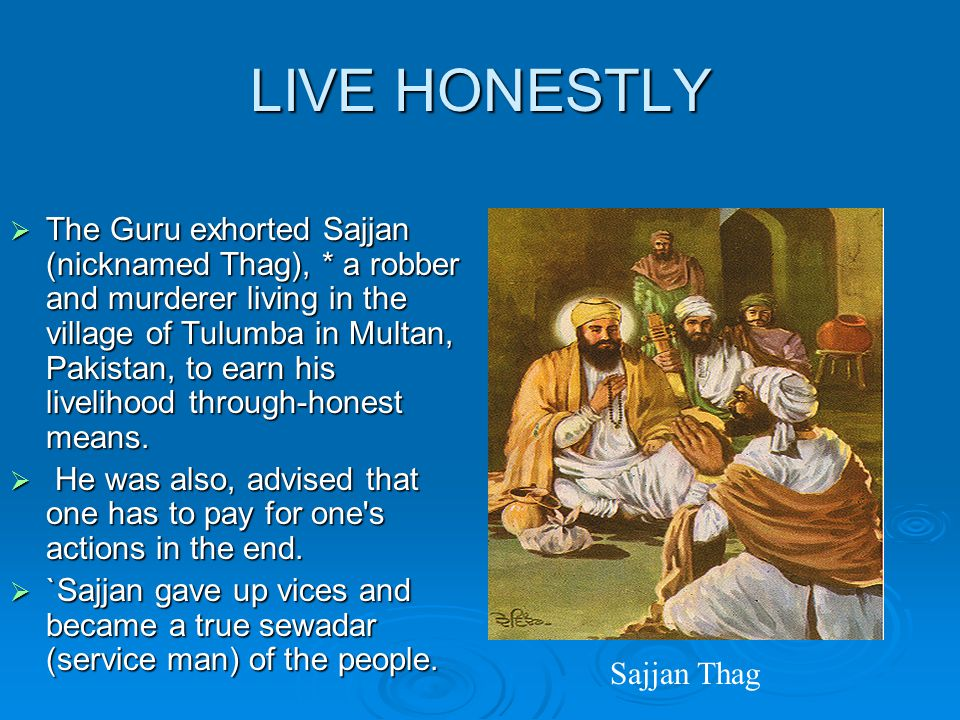 LIVE HONESTLY  The Guru exhorted Sajjan (nicknamed Thag), * a robber and murderer living in the village of Tulumba in Multan, Pakistan, to earn his livelihood through ‑ honest means.