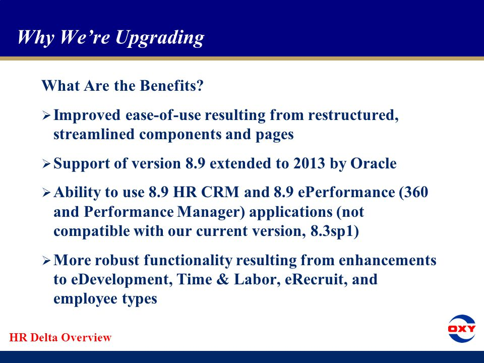 HR Delta Overview Topics  Why we're upgrading  What's changing  What's not changing  Changes to the Home page  Improved search capabilities  Changes to documentation and training  Changes to page and table components  Oxy contingent workers  Numbering employee/contingent worker records  Terminology changes
