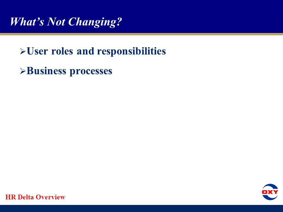HR Delta Overview What's Not Changing?  User roles and responsibilities  Business processes