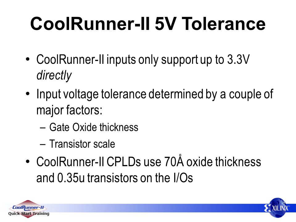 Quick Start Training CoolRunner-II 5V Tolerance CoolRunner-II inputs only support up to 3.3V directly Input voltage tolerance determined by a couple of major factors: – Gate Oxide thickness – Transistor scale CoolRunner-II CPLDs use 70Å oxide thickness and 0.35u transistors on the I/Os