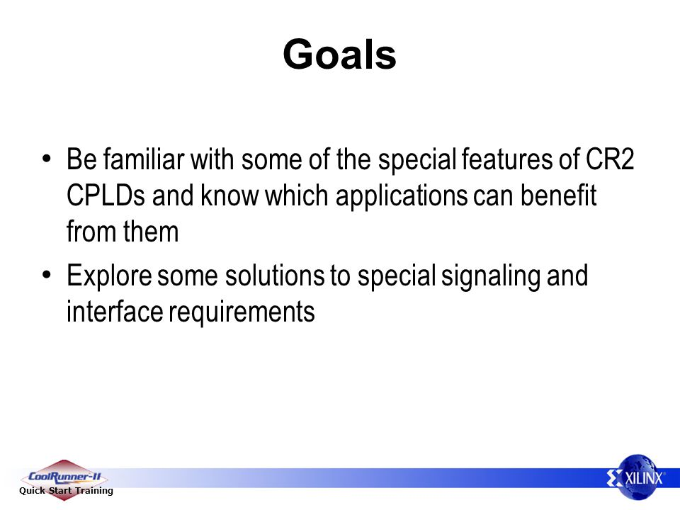 Quick Start Training Goals Be familiar with some of the special features of CR2 CPLDs and know which applications can benefit from them Explore some solutions to special signaling and interface requirements