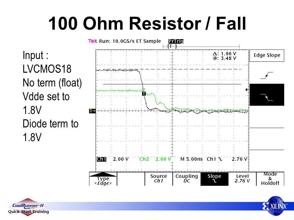 Quick Start Training 100 Ohm Resistor / Fall Input : LVCMOS18 No term (float) Vdde set to 1.8V Diode term to 1.8V
