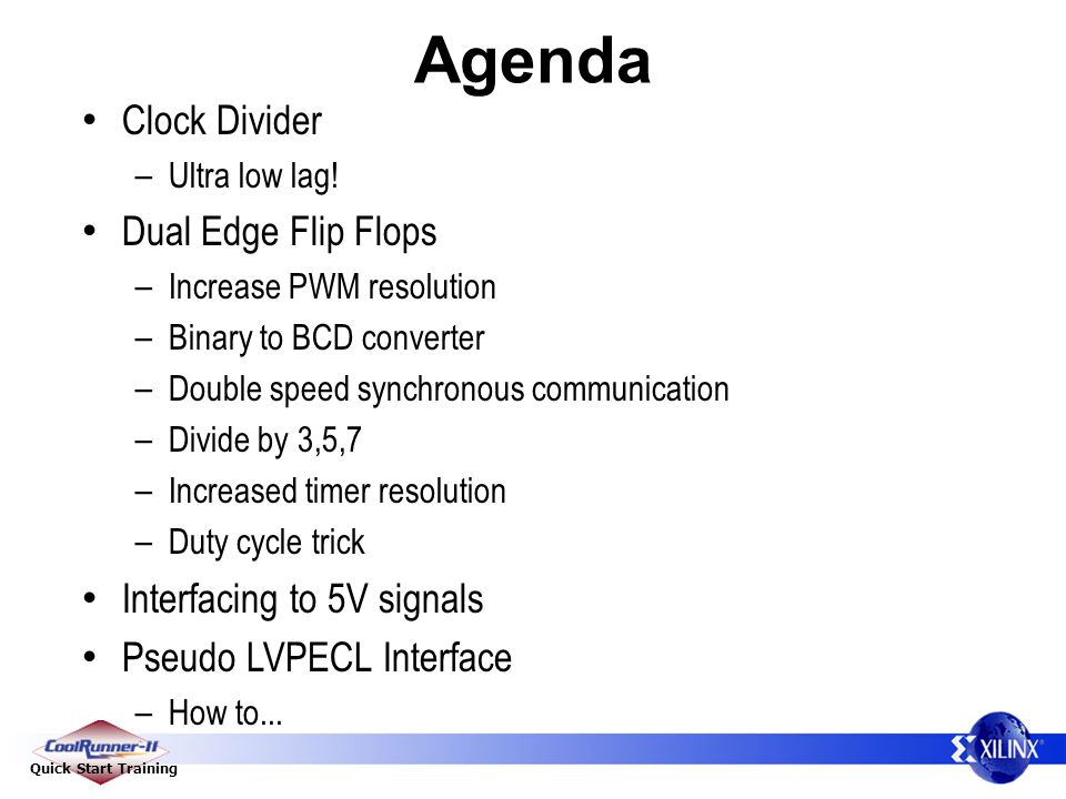 Quick Start Training Agenda Clock Divider – Ultra low lag! Dual Edge Flip Flops – Increase PWM resolution – Binary to BCD converter – Double speed syn