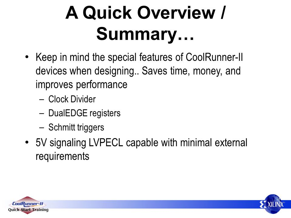 Quick Start Training A Quick Overview / Summary… Keep in mind the special features of CoolRunner-II devices when designing..
