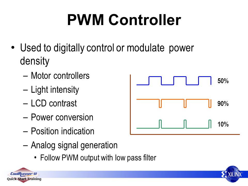 Quick Start Training PWM Controller Used to digitally control or modulate power density – Motor controllers – Light intensity – LCD contrast – Power conversion – Position indication – Analog signal generation Follow PWM output with low pass filter 50% 90% 10%