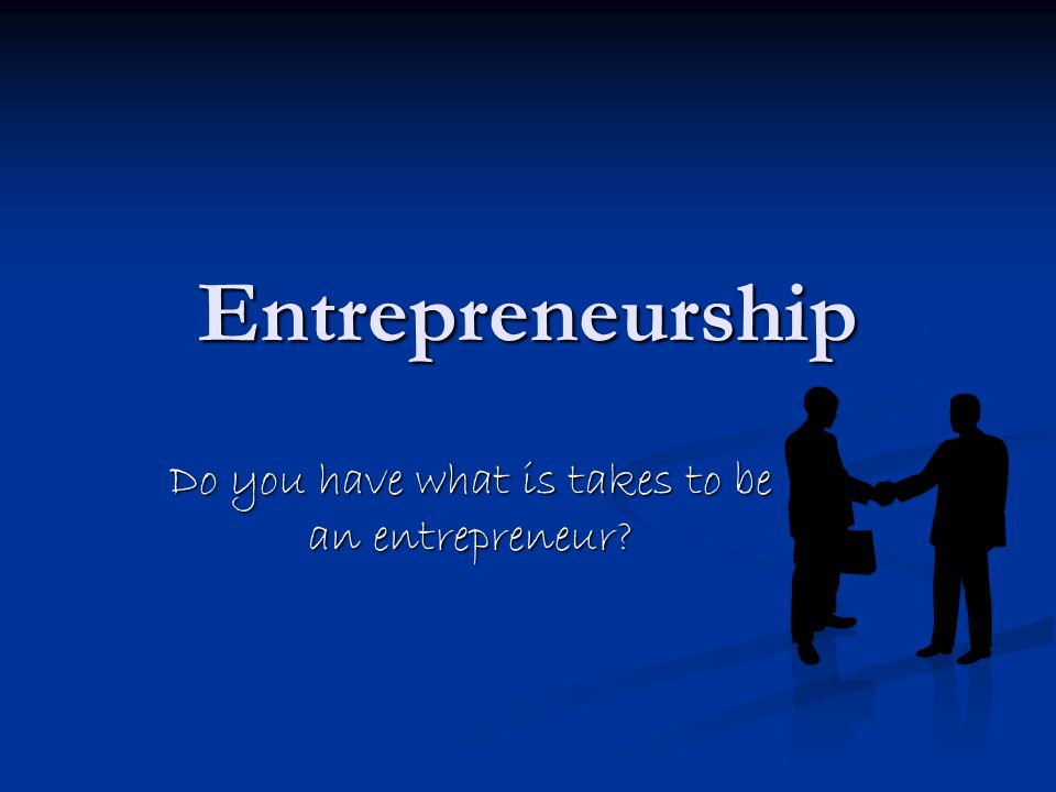 Entrepreneurship Do you have what is takes to be an entrepreneur