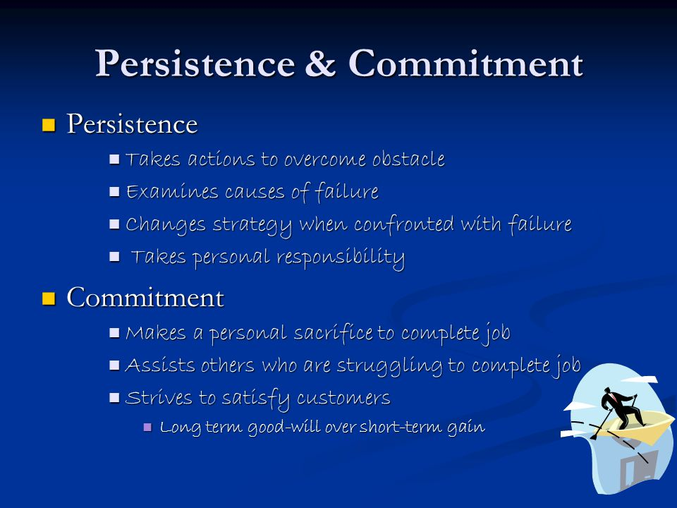Persistence & Commitment Persistence Persistence Takes actions to overcome obstacle Takes actions to overcome obstacle Examines causes of failure Examines causes of failure Changes strategy when confronted with failure Changes strategy when confronted with failure Takes personal responsibility Takes personal responsibility Commitment Commitment Makes a personal sacrifice to complete job Makes a personal sacrifice to complete job Assists others who are struggling to complete job Assists others who are struggling to complete job Strives to satisfy customers Strives to satisfy customers Long term good-will over short-term gain Long term good-will over short-term gain