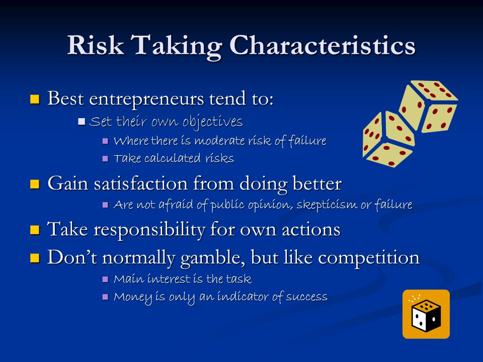 Risk Taking Characteristics Best entrepreneurs tend to: Best entrepreneurs tend to: Set their own objectives Set their own objectives Where there is moderate risk of failure Where there is moderate risk of failure Take calculated risks Take calculated risks Gain satisfaction from doing better Gain satisfaction from doing better Are not afraid of public opinion, skepticism or failure Are not afraid of public opinion, skepticism or failure Take responsibility for own actions Take responsibility for own actions Don't normally gamble, but like competition Don't normally gamble, but like competition Main interest is the task Main interest is the task Money is only an indicator of success Money is only an indicator of success