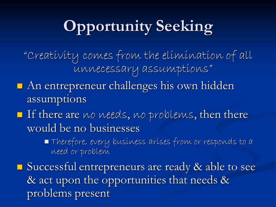 Opportunity Seeking Creativity comes from the elimination of all unnecessary assumptions An entrepreneur challenges his own hidden assumptions An entrepreneur challenges his own hidden assumptions If there are no needs, no problems, then there would be no businesses If there are no needs, no problems, then there would be no businesses Therefore, every business arises from or responds to a need or problem Therefore, every business arises from or responds to a need or problem Successful entrepreneurs are ready & able to see & act upon the opportunities that needs & problems present Successful entrepreneurs are ready & able to see & act upon the opportunities that needs & problems present