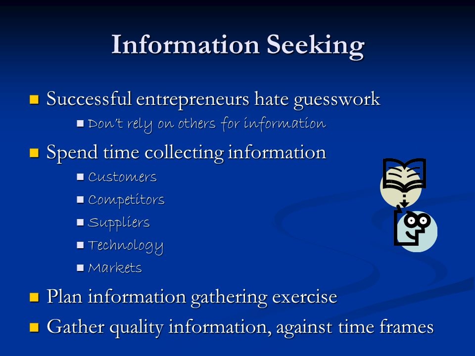 Information Seeking Successful entrepreneurs hate guesswork Successful entrepreneurs hate guesswork Don't rely on others for information Don't rely on others for information Spend time collecting information Spend time collecting information Customers Customers Competitors Competitors Suppliers Suppliers Technology Technology Markets Markets Plan information gathering exercise Plan information gathering exercise Gather quality information, against time frames Gather quality information, against time frames