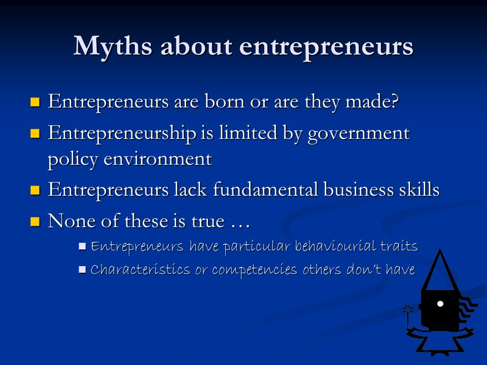 Myths about entrepreneurs Entrepreneurs are born or are they made.