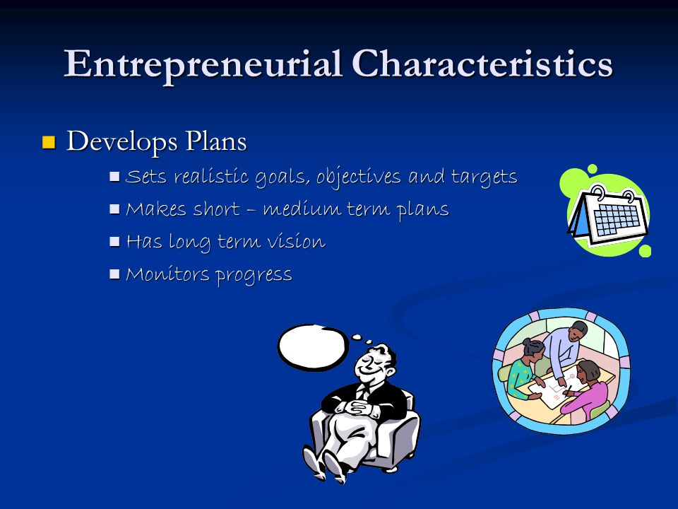 Entrepreneurial Characteristics Develops Plans Develops Plans Sets realistic goals, objectives and targets Sets realistic goals, objectives and targets Makes short – medium term plans Makes short – medium term plans Has long term vision Has long term vision Monitors progress Monitors progress