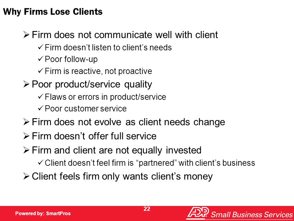 Powered by SmartPros Powered by: SmartPros 22 Why Firms Lose Clients  Firm does not communicate well with client Firm doesn't listen to client's needs Poor follow-up Firm is reactive, not proactive  Poor product/service quality Flaws or errors in product/service Poor customer service  Firm does not evolve as client needs change  Firm doesn't offer full service  Firm and client are not equally invested Client doesn't feel firm is partnered with client's business  Client feels firm only wants client's money