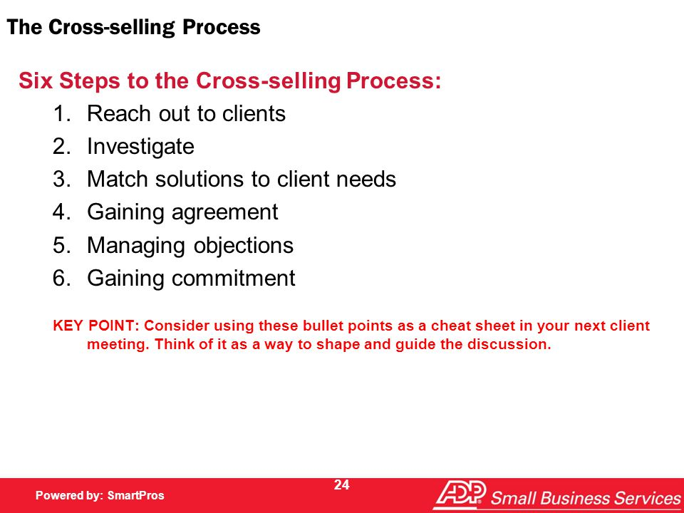 Powered by SmartPros Powered by: SmartPros 24 The Cross-selling Process Six Steps to the Cross-selling Process: 1.Reach out to clients 2.Investigate 3.Match solutions to client needs 4.Gaining agreement 5.Managing objections 6.Gaining commitment KEY POINT: Consider using these bullet points as a cheat sheet in your next client meeting.