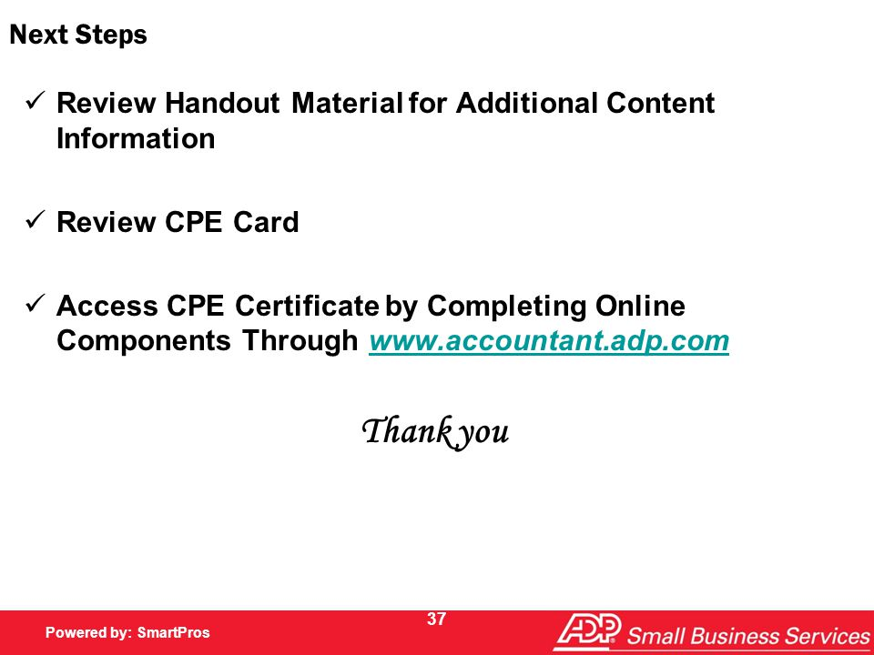 Powered by SmartPros Powered by: SmartPros 37 Next Steps Review Handout Material for Additional Content Information Review CPE Card Access CPE Certificate by Completing Online Components Through www.accountant.adp.comwww.accountant.adp.com Thank you